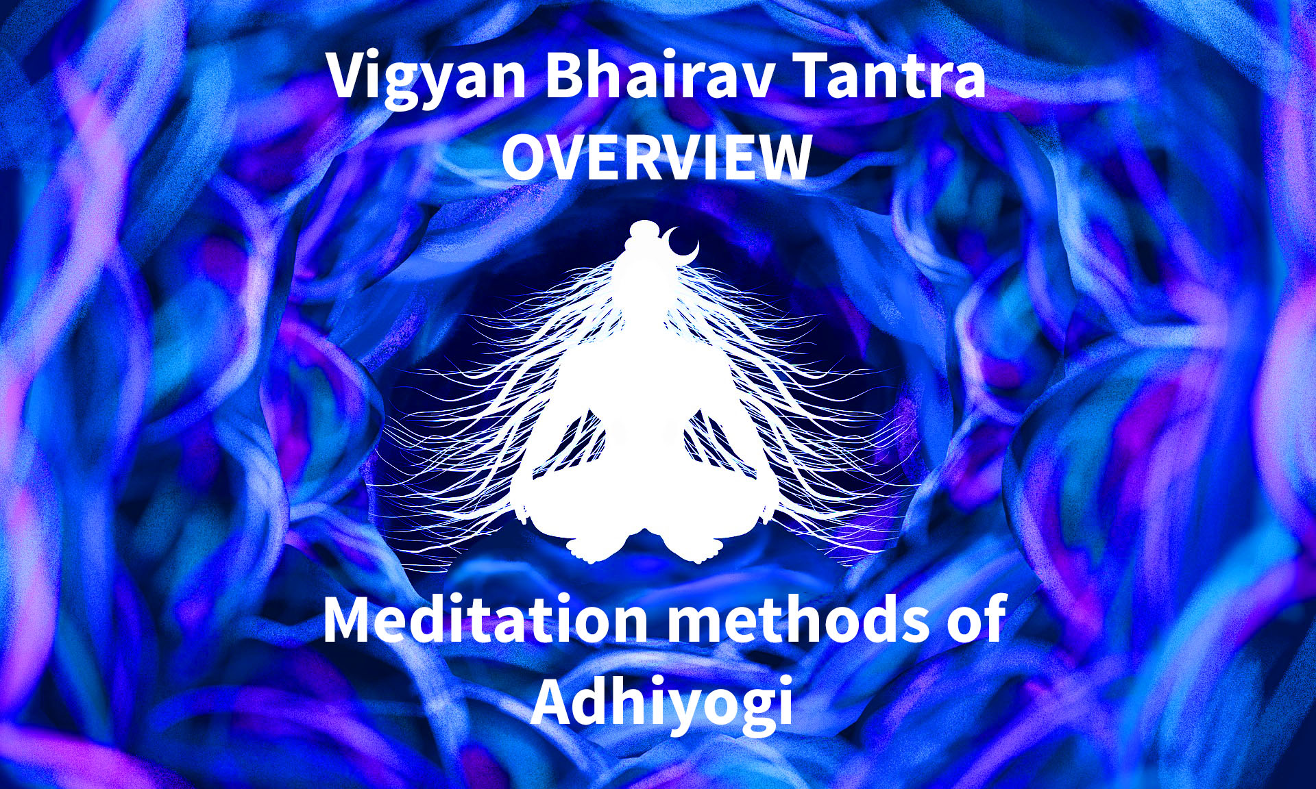 112 Methods of Meditation, Vigyan Bhairav Tantra Simplified